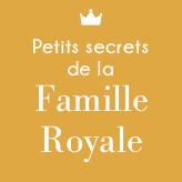 Petits secrets de la Famille Royale